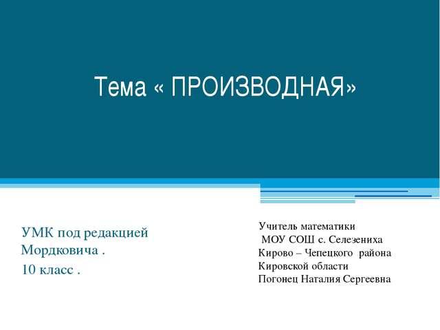 Тема « ПРОИЗВОДНАЯ» УМК под редакцией Мордковича . 10 класс . Учитель математ...