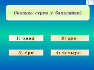 1) одна 3) три 4) четыре 2) две Сколько струн у балалайки?