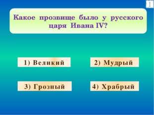 1) Великий 2) Мудрый 3) Грозный 4) Храбрый Какое прозвище было у русского цар