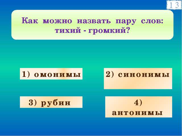 1) омонимы 2) синонимы 3) рубин 4) антонимы Как можно назвать пару слов: тихи...