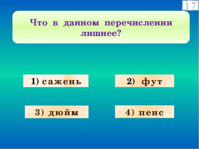 сажень фут 3) дюйм 4) пенс Что в данном перечислении лишнее?