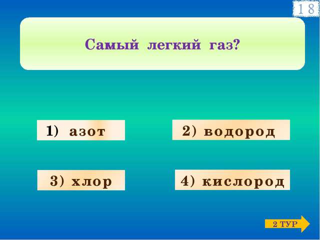 азот 3) хлор 4) кислород 2) водород Самый легкий газ? 2 ТУР