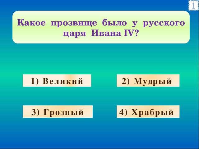 1) Великий 2) Мудрый 3) Грозный 4) Храбрый Какое прозвище было у русского цар...
