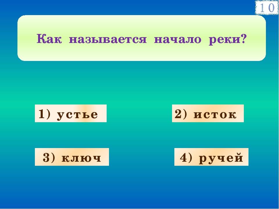 1) устье 3) ключ 4) ручей 2) исток Как называется начало реки?