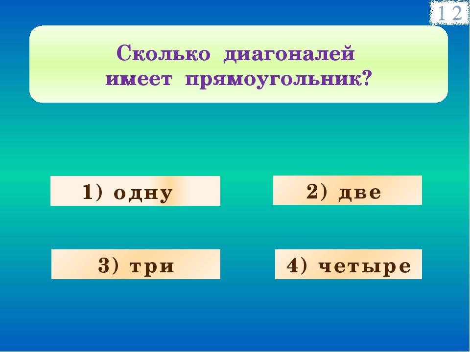 1) одну 3) три 4) четыре 2) две Сколько диагоналей имеет прямоугольник?