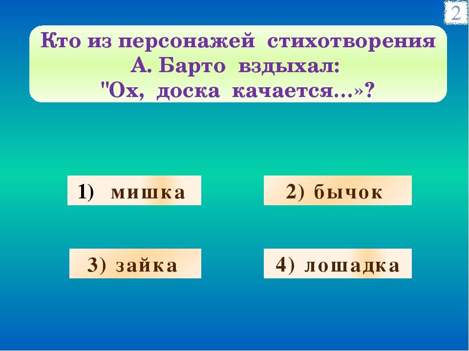 мишка 2) бычок 3) зайка 4) лошадка Кто из персонажей стихотворения А. Барто...