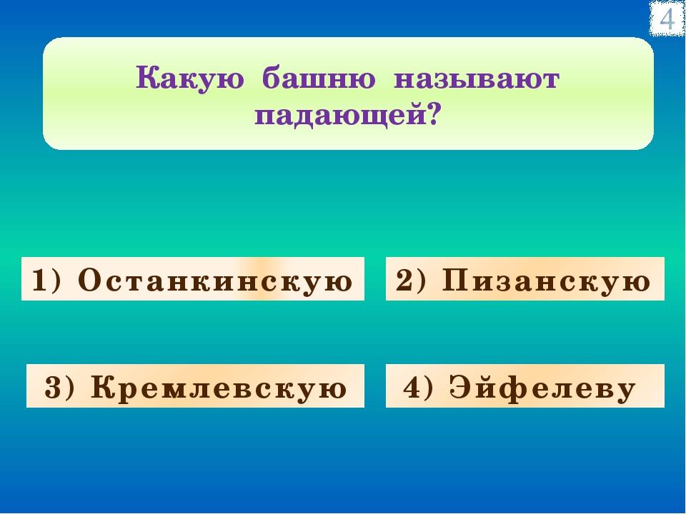 1) Останкинскую 3) Кремлевскую 4) Эйфелеву 2) Пизанскую Какую башню называют...