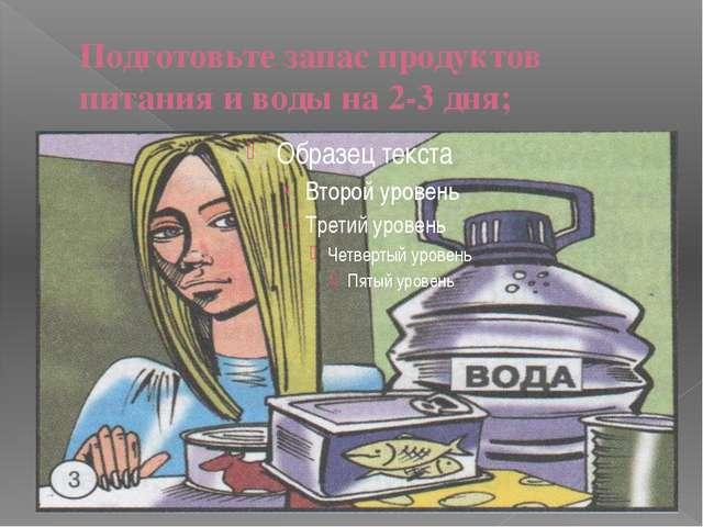 Подготовьте запас продуктов питания и воды на 2-3 дня;