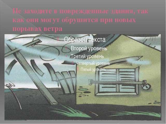 Не заходите в поврежденные здания, так как они могут обрушится при новых поры...