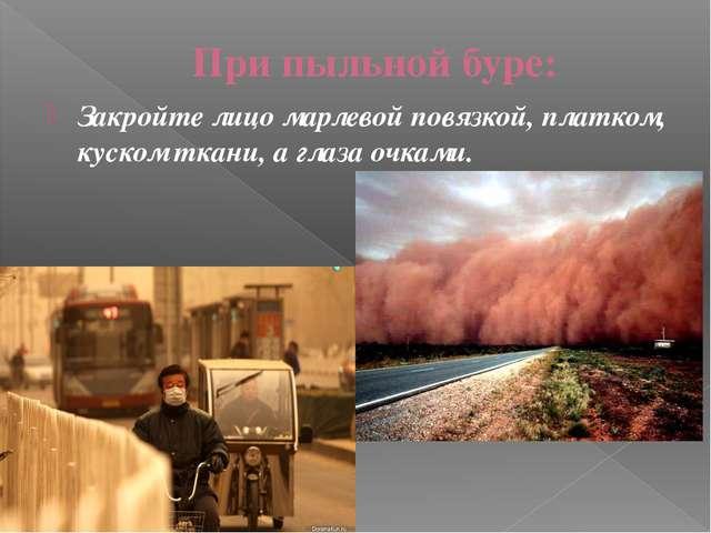 При пыльной буре: Закройте лицо марлевой повязкой, платком, куском ткани, а г...