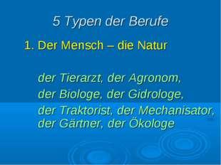 5 Typen der Berufe 1. Der Mensch – die Natur der Tierarzt, der Agronom, der