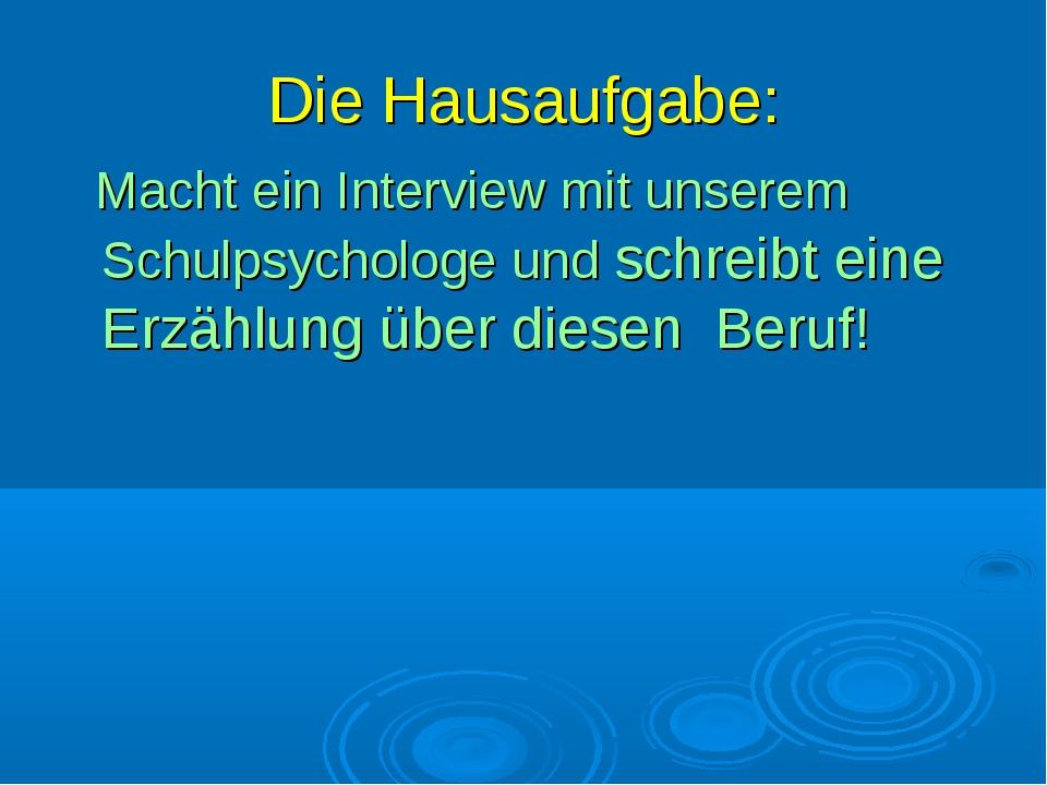 Die Hausaufgabe: Macht ein Interview mit unserem Schulpsychologe und schreibt...