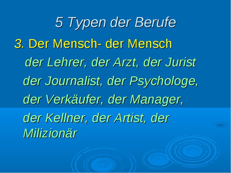 5 Typen der Berufe 3. Der Mensch- der Mensch der Lehrer, der Arzt, der Jurist...