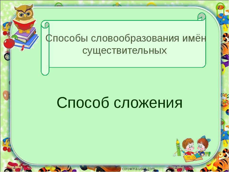 Способы словообразования имён существительных Способ сложения corowina.ucoz.com