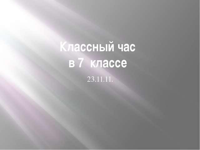 Классный час в 7 классе 23.11.11.