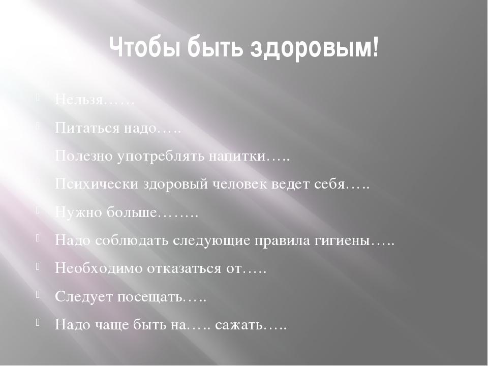 Чтобы быть здоровым! Нельзя…… Питаться надо….. Полезно употреблять напитки….....