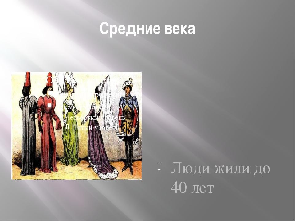 Средние века Люди жили до 40 лет