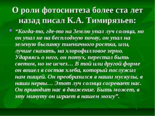 "О роли фотосинтеза более ста лет назад писал К.А. Тимирязьев: ""Когда-то, где-"