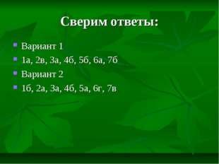 Сверим ответы: Вариант 1 1а, 2в, 3а, 4б, 5б, 6а, 7б Вариант 2 1б, 2а, 3а, 4б,