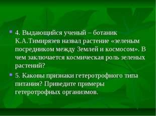 4. Выдающийся ученый – ботаник К.А.Тимирязев назвал растение «зеленым посредн