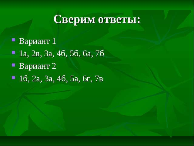 Сверим ответы: Вариант 1 1а, 2в, 3а, 4б, 5б, 6а, 7б Вариант 2 1б, 2а, 3а, 4б,...