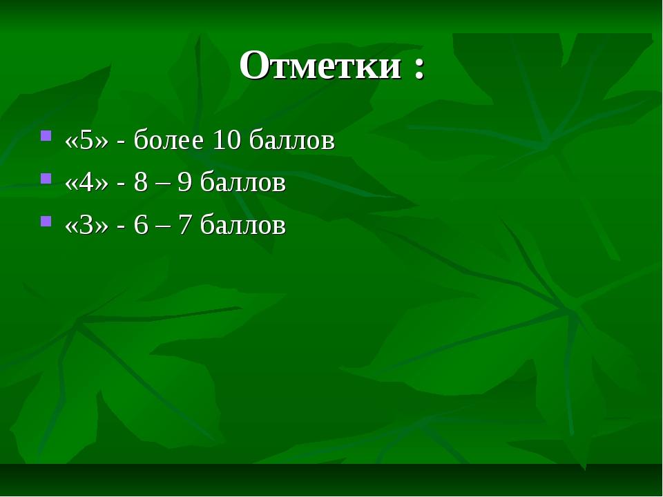 Отметки : «5» - более 10 баллов «4» - 8 – 9 баллов «3» - 6 – 7 баллов