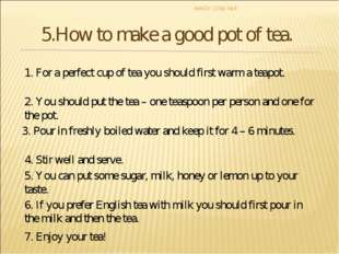 1. For a perfect cup of tea you should first warm a teapot. 2. You should put