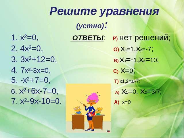 Решите уравнения (устно): 1. x²=0, ОТВЕТЫ: Р) нет решений; 2. 4x²=0, О) x1=1...