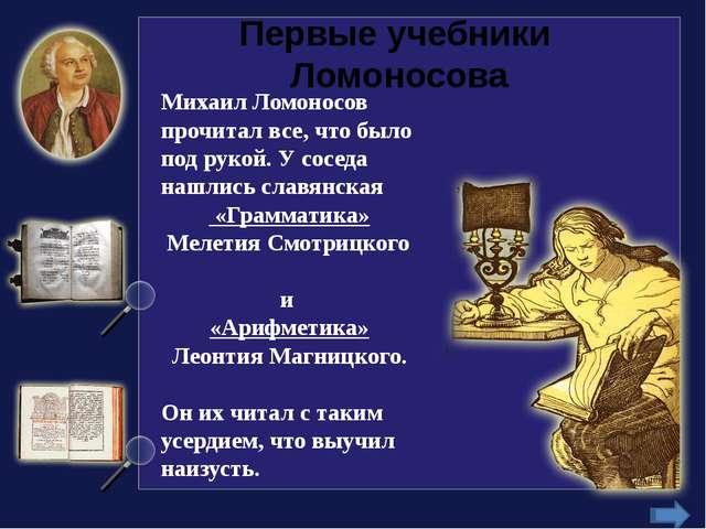 Первые учебники Ломоносова Михаил Ломоносов прочитал все, что было под рукой....