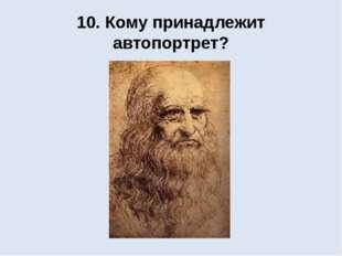 10. Кому принадлежит автопортрет?