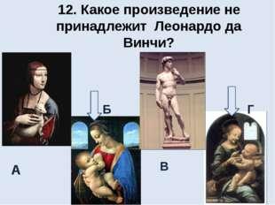 12. Какое произведение не принадлежит Леонардо да Винчи? А Б В Г