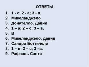 ОТВЕТЫ 1 - с; 2 - а; 3 - в. Микеланджело Донателло. Давид 1 – а; 2 – с; 3 – в