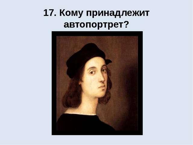 17. Кому принадлежит автопортрет?
