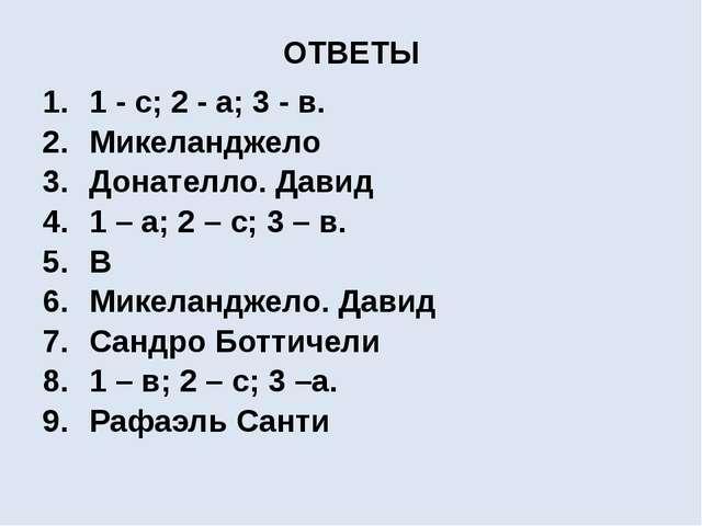 ОТВЕТЫ 1 - с; 2 - а; 3 - в. Микеланджело Донателло. Давид 1 – а; 2 – с; 3 – в...