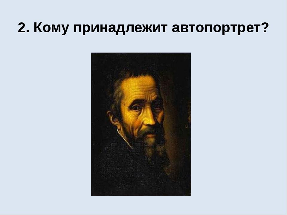 2. Кому принадлежит автопортрет?