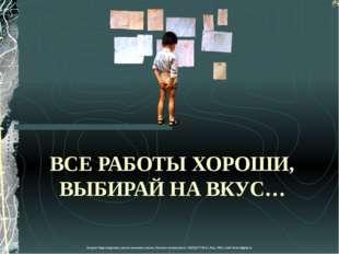 ВСЕ РАБОТЫ ХОРОШИ, ВЫБИРАЙ НА ВКУС… Лазарева Лидия Андреевна, учитель начальн