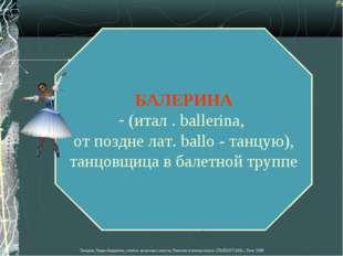 БАЛЕРИНА (итал . ballerina, от поздне лат. ballo - танцую), танцовщица в бале