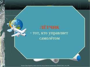 ЛЁТЧИК тот, кто управляет самолётом Лазарева Лидия Андреевна, учитель начальн
