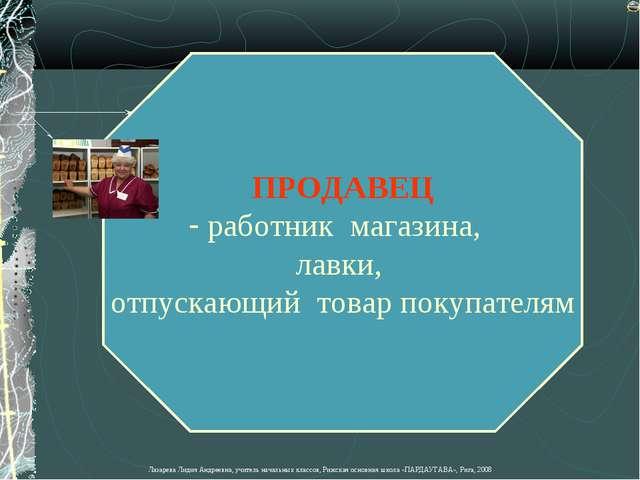 ПРОДАВЕЦ работник магазина, лавки, отпускающий товар покупателям Лазарева Лид...