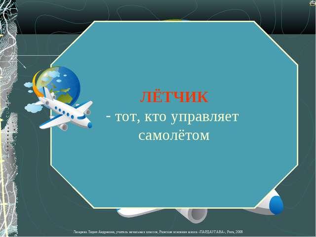 ЛЁТЧИК тот, кто управляет самолётом Лазарева Лидия Андреевна, учитель начальн...