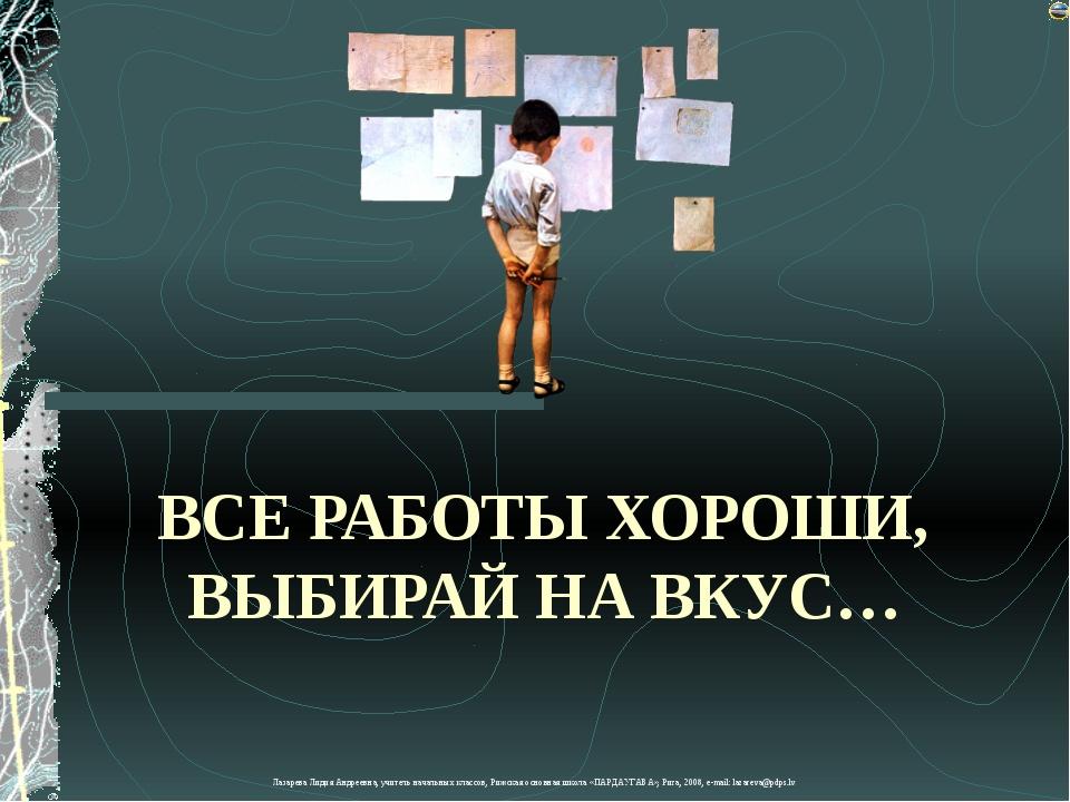 ВСЕ РАБОТЫ ХОРОШИ, ВЫБИРАЙ НА ВКУС… Лазарева Лидия Андреевна, учитель начальн...