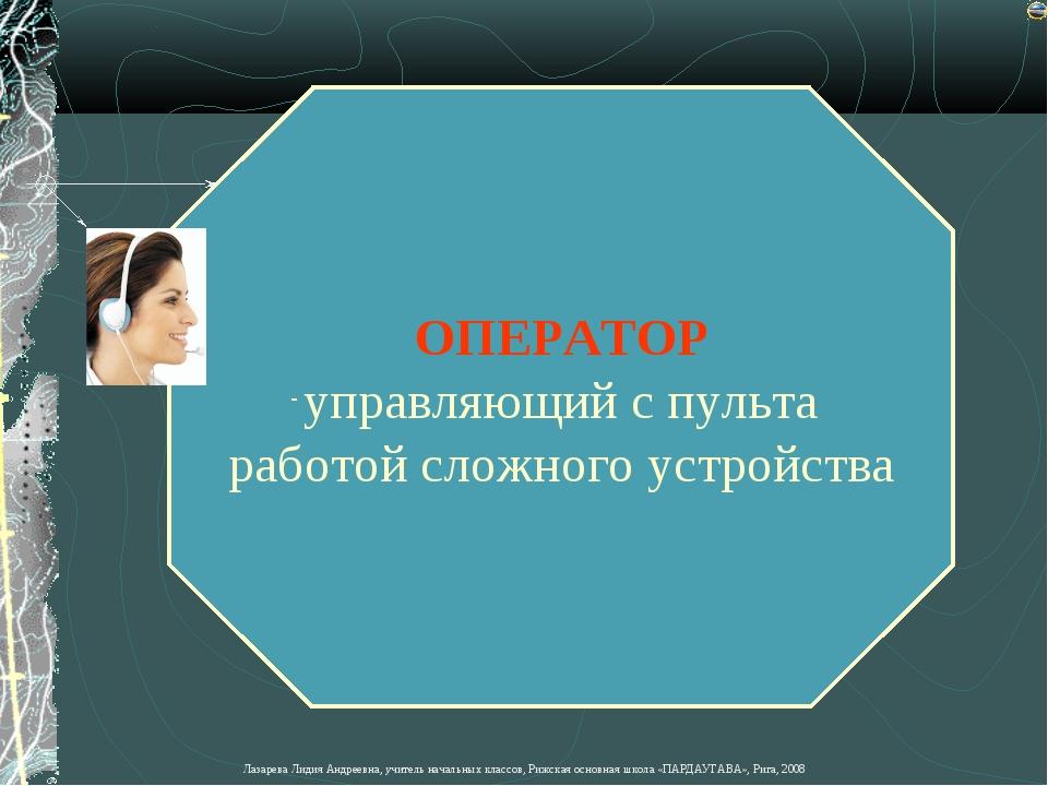 ОПЕРАТОР управляющий с пульта работой сложного устройства Лазарева Лидия Андр...