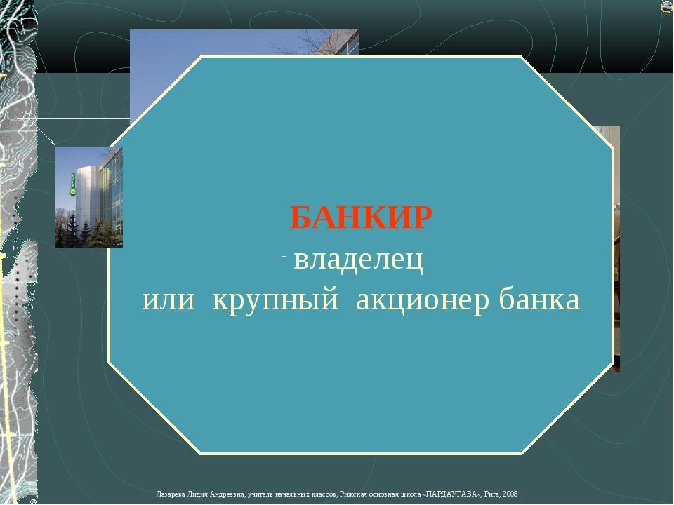 БАНКИР владелец или крупный акционер банка Лазарева Лидия Андреевна, учитель...