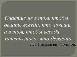 Счастье не в том, чтобы делать всегда, что хочешь, а в том, чтобы всегда хот