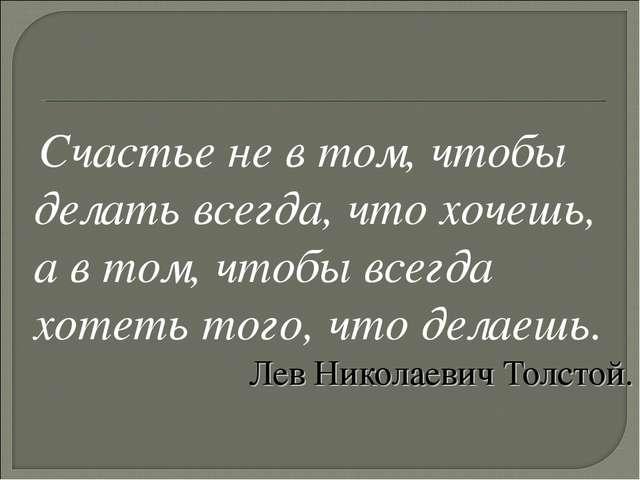 Счастье не в том, чтобы делать всегда, что хочешь, а в том, чтобы всегда хот...
