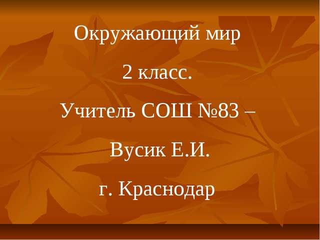 Окружающий мир 2 класс. Учитель СОШ №83 – Вусик Е.И. г. Краснодар