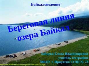 Береговая линия озера Байкал Зайцева Елена Владимировна учитель географии МБО