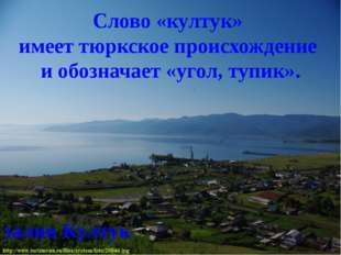 залив Култук Слово «култук» имеет тюркское происхождение и обозначает «угол,