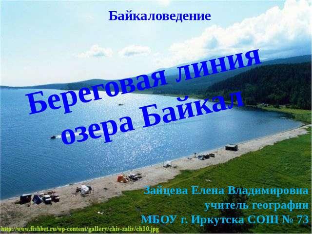 Береговая линия озера Байкал Зайцева Елена Владимировна учитель географии МБО...