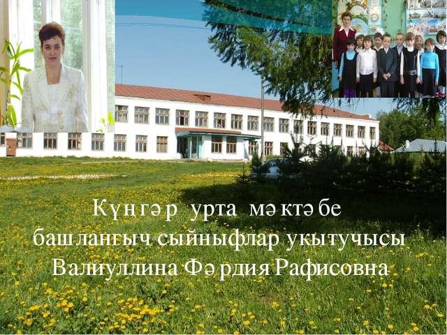 Күңгәр урта мәктәбе башлангыч сыйныфлар укытучысы Валиуллина Фәрдия Рафисовна